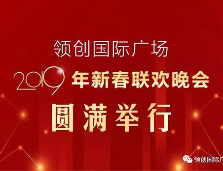 新春盛会丨不忘初心,共创辉煌!领创国际广场2019年新春联欢晚会盛大举行!